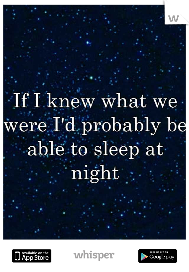 If I knew what we were I'd probably be able to sleep at night