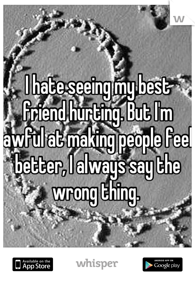 I hate seeing my best friend hurting. But I'm awful at making people feel better, I always say the wrong thing.