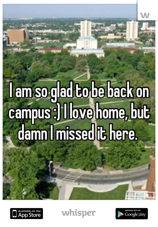 I am so glad to be back on campus :) I love home, but damn I missed it here.