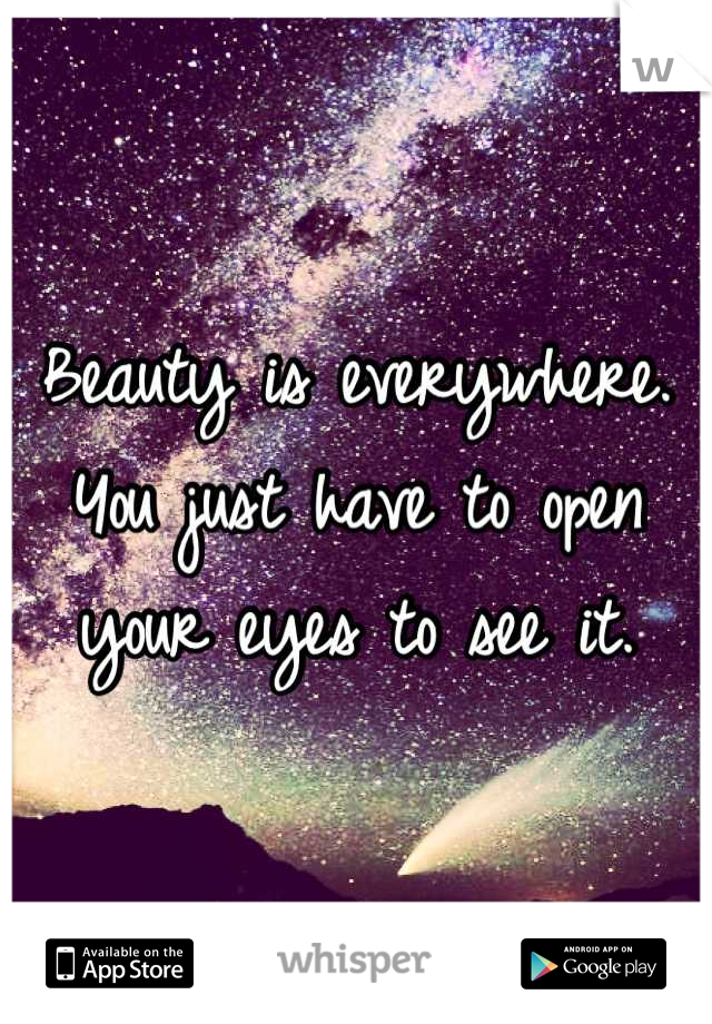 Beauty is everywhere. You just have to open your eyes to see it.