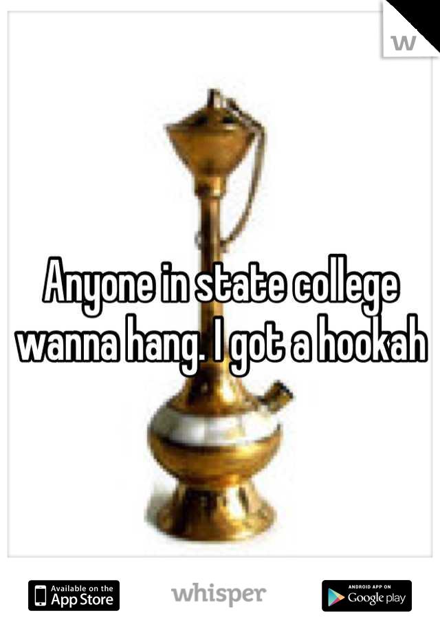 Anyone in state college wanna hang. I got a hookah