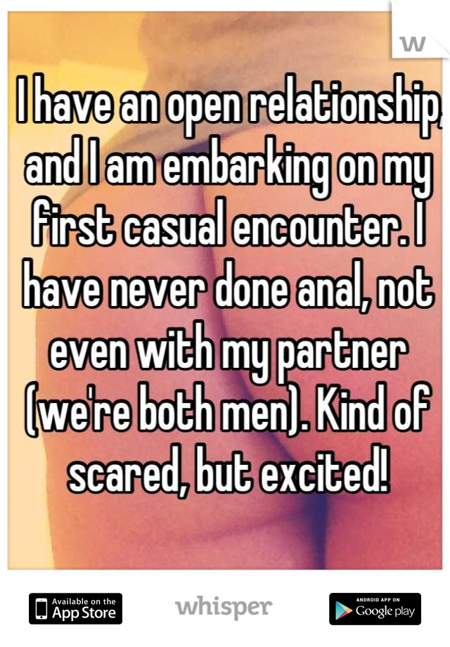 I have an open relationship, and I am embarking on my first casual encounter. I have never done anal, not even with my partner (we're both men). Kind of scared, but excited!