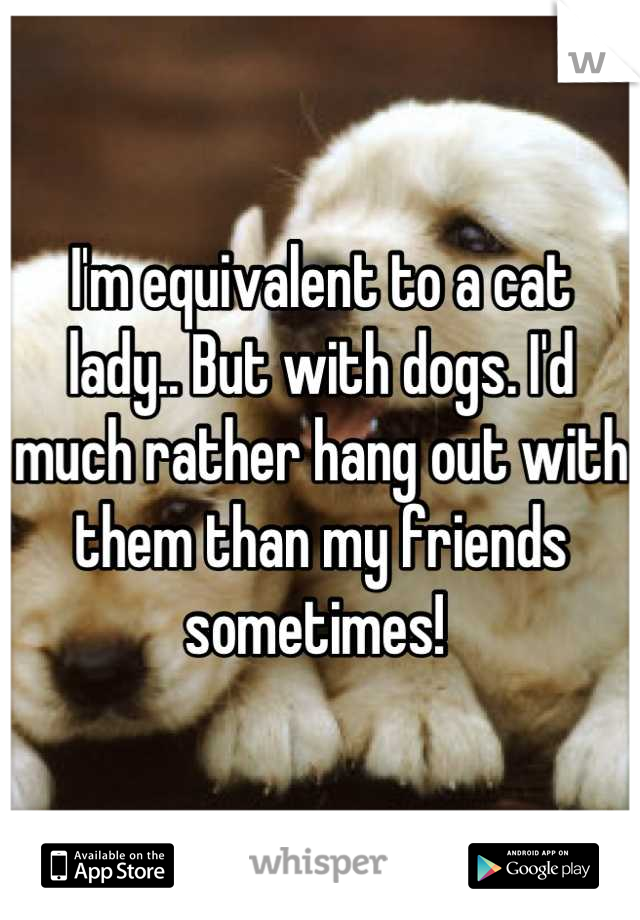 I'm equivalent to a cat lady.. But with dogs. I'd much rather hang out with them than my friends sometimes!