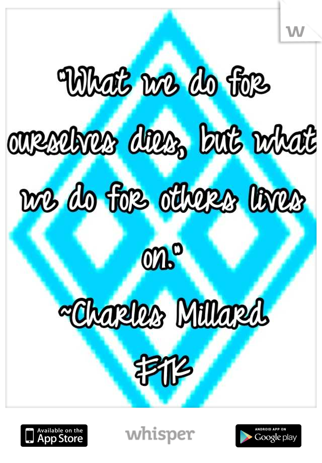 """""""What we do for ourselves dies, but what we do for others lives on."""" ~Charles Millard FTK"""