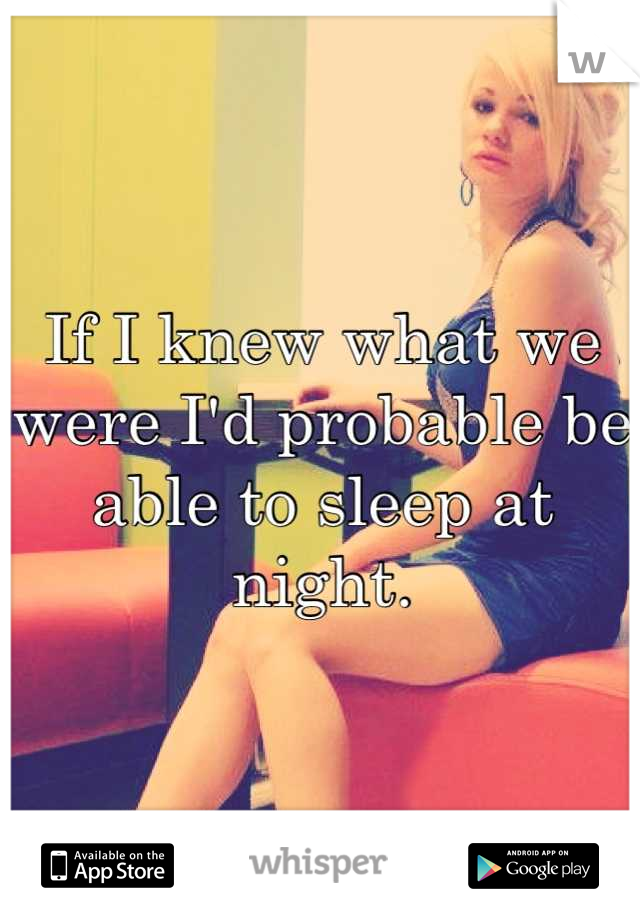 If I knew what we were I'd probable be able to sleep at night.