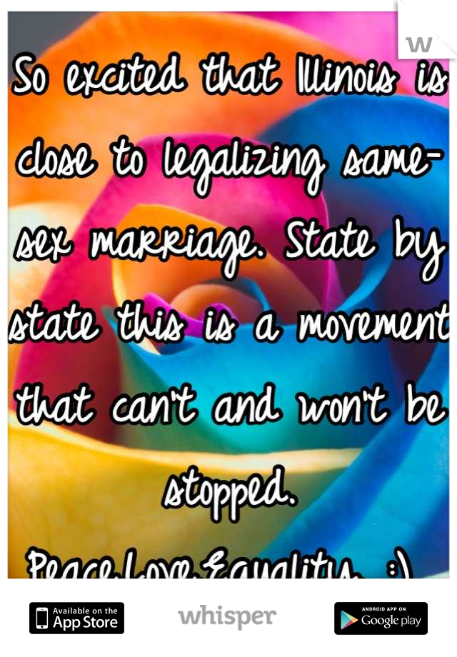 So excited that Illinois is close to legalizing same-sex marriage. State by state this is a movement that can't and won't be stopped.  Peace.Love.Equality. :)