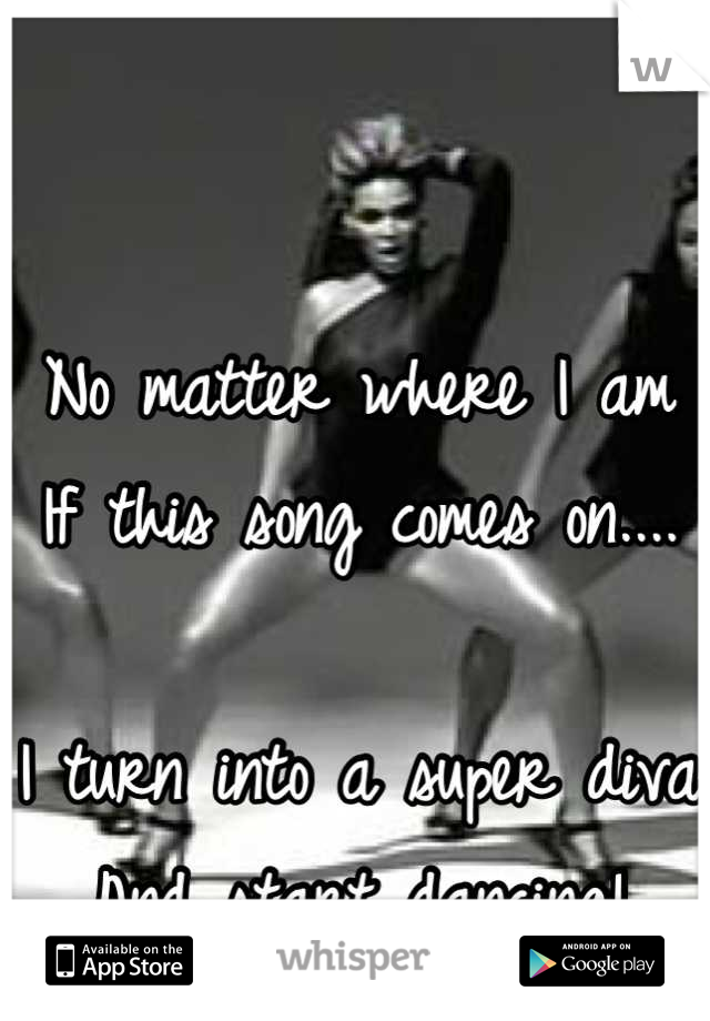 No matter where I am  If this song comes on....  I turn into a super diva And start dancing!