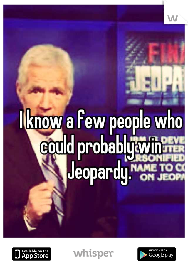 I know a few people who could probably win Jeopardy.