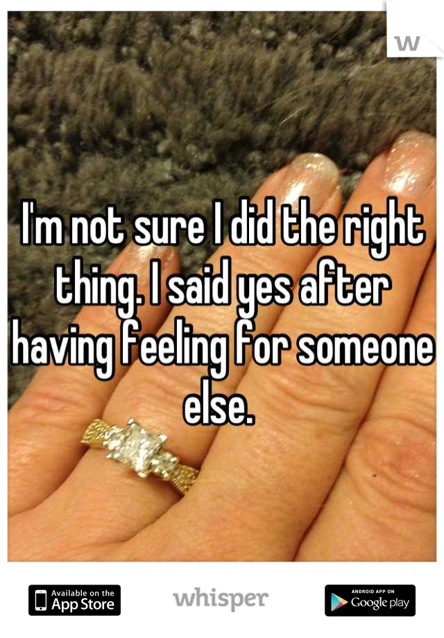 I'm not sure I did the right thing. I said yes after having feeling for someone else.