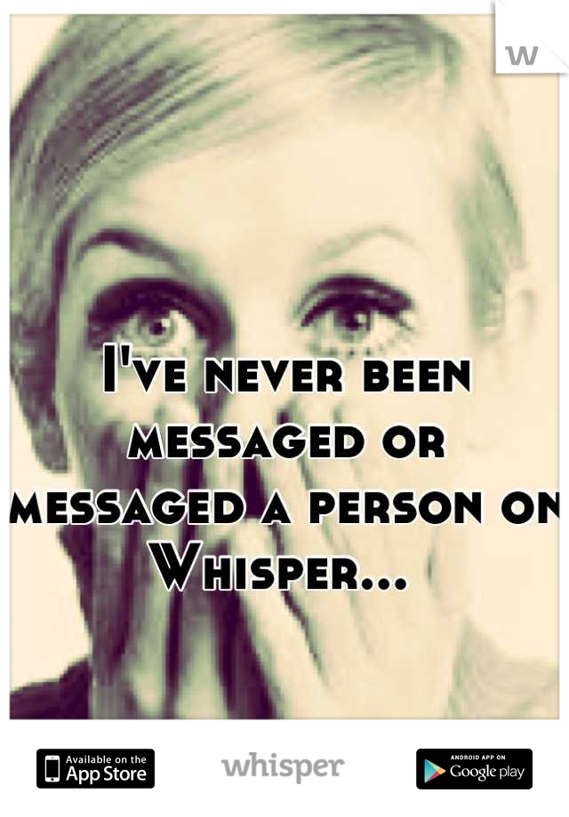 I've never been messaged or messaged a person on Whisper...