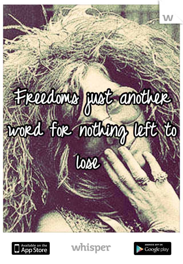 Freedoms just another word for nothing left to lose