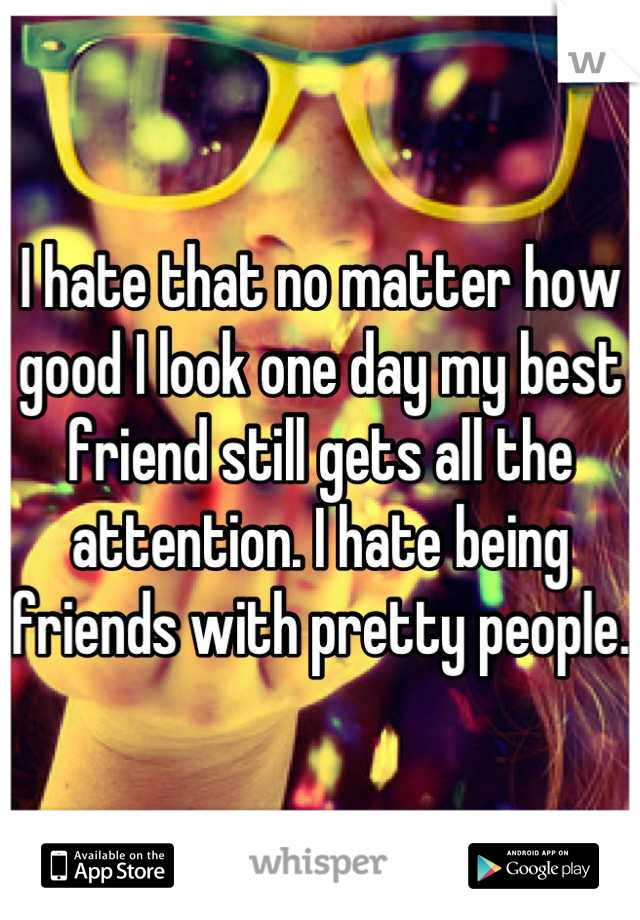 I hate that no matter how good I look one day my best friend still gets all the attention. I hate being friends with pretty people.