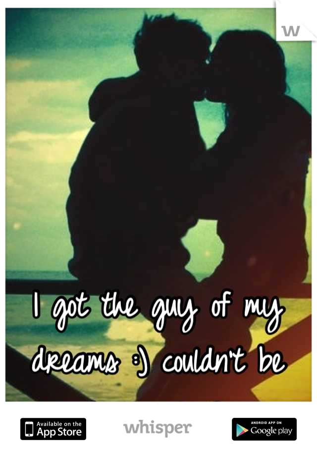 I got the guy of my dreams :) couldn't be happier! <3