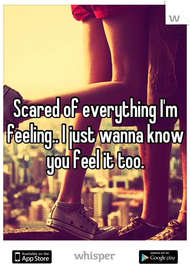 Scared of everything I'm feeling.. I just wanna know you feel it too.