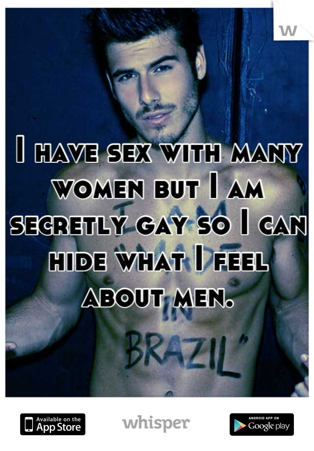 I have sex with many women but I am secretly gay so I can hide what I feel about men.