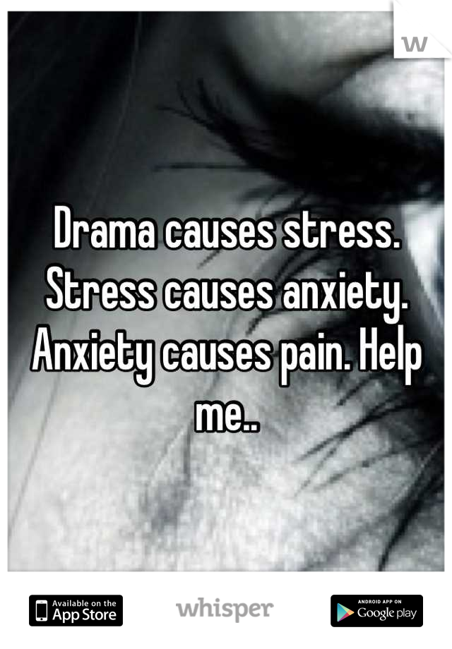 Drama causes stress. Stress causes anxiety. Anxiety causes pain. Help me..