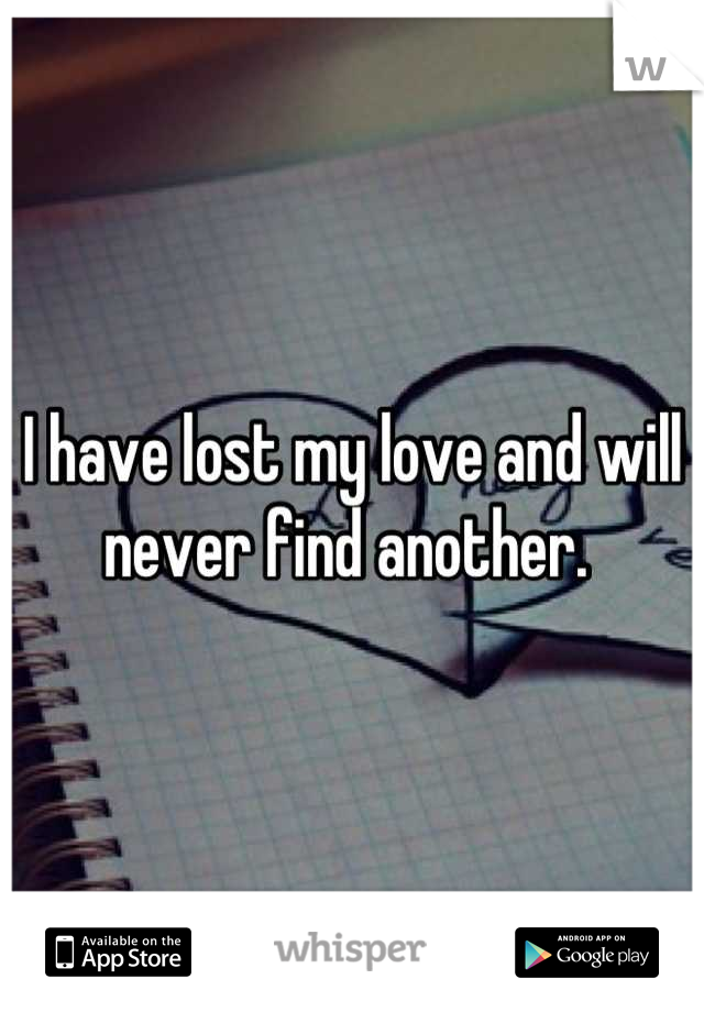 I have lost my love and will never find another.