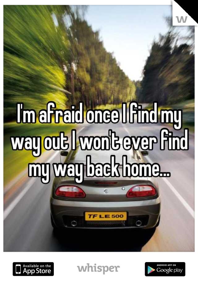 I'm afraid once I find my way out I won't ever find my way back home...