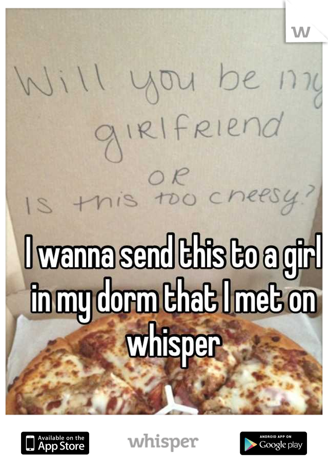 I wanna send this to a girl in my dorm that I met on whisper