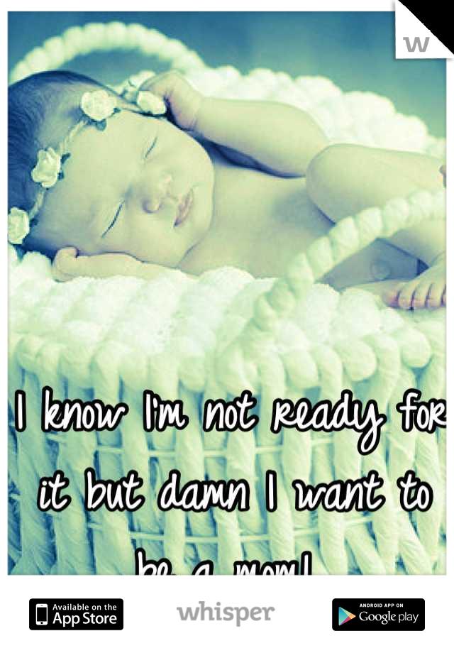 I know I'm not ready for it but damn I want to be a mom!