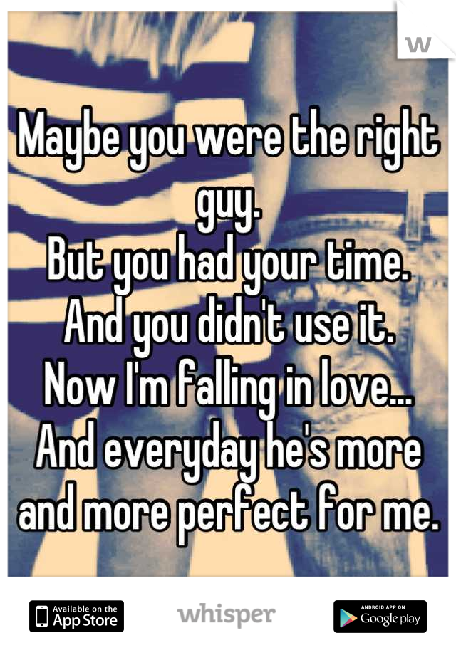 Maybe you were the right guy. But you had your time.  And you didn't use it.  Now I'm falling in love... And everyday he's more and more perfect for me.