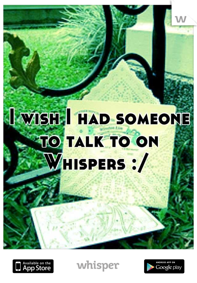 I wish I had someone to talk to on Whispers :/