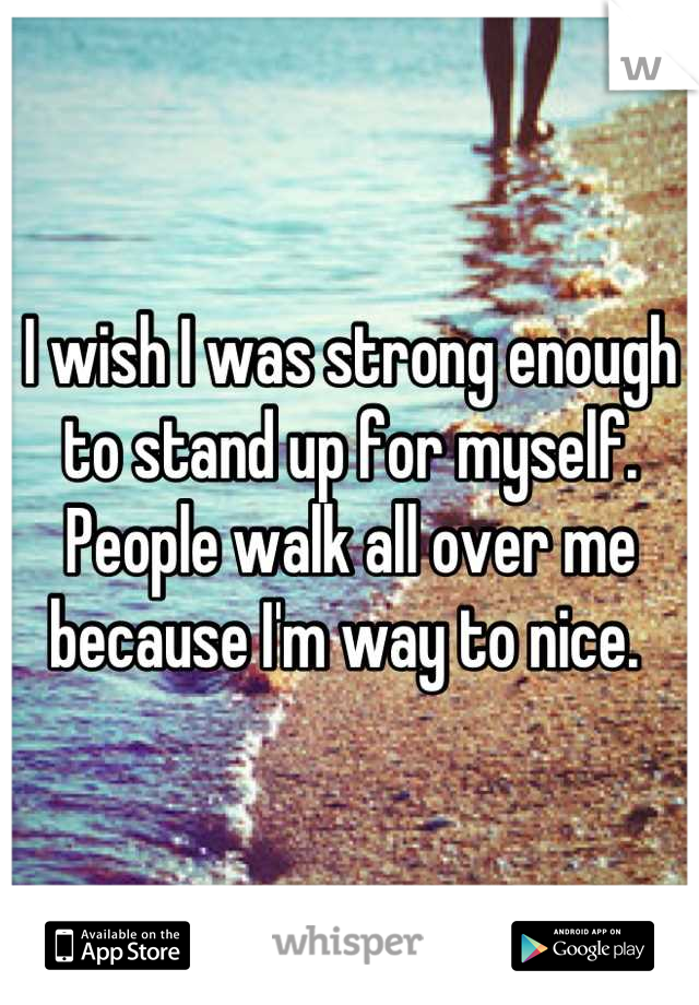 I wish I was strong enough to stand up for myself. People walk all over me because I'm way to nice.