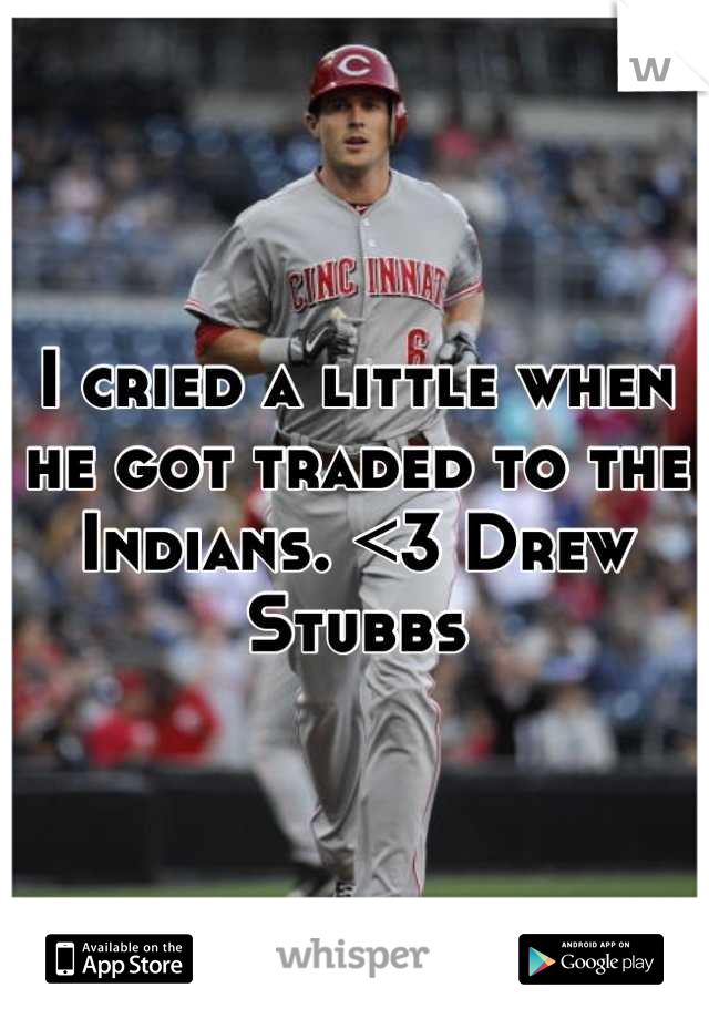 I cried a little when he got traded to the Indians. <3 Drew Stubbs