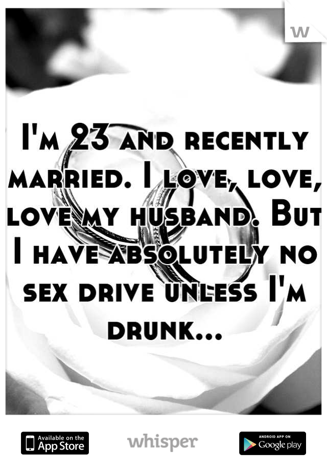 I'm 23 and recently married. I love, love, love my husband. But I have absolutely no sex drive unless I'm drunk...