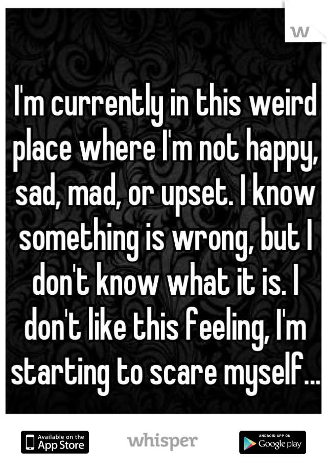 I'm currently in this weird place where I'm not happy, sad, mad, or upset. I know something is wrong, but I don't know what it is. I don't like this feeling, I'm starting to scare myself...
