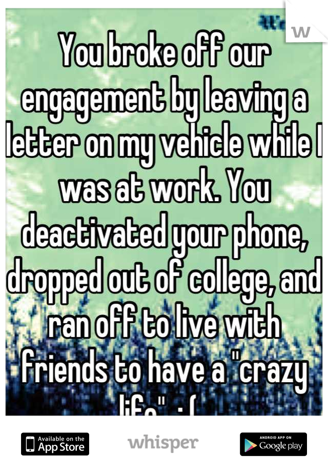"You broke off our engagement by leaving a letter on my vehicle while I was at work. You deactivated your phone, dropped out of college, and ran off to live with friends to have a ""crazy life"". :,(."