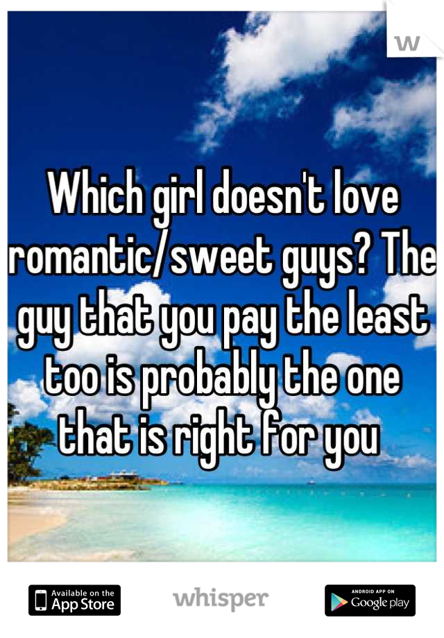 Which girl doesn't love romantic/sweet guys? The guy that you pay the least too is probably the one that is right for you