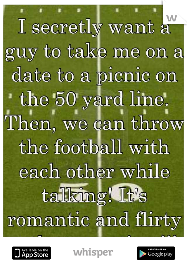 I secretly want a guy to take me on a date to a picnic on the 50 yard line. Then, we can throw the football with each other while talking! It's romantic and flirty at the same time!!!