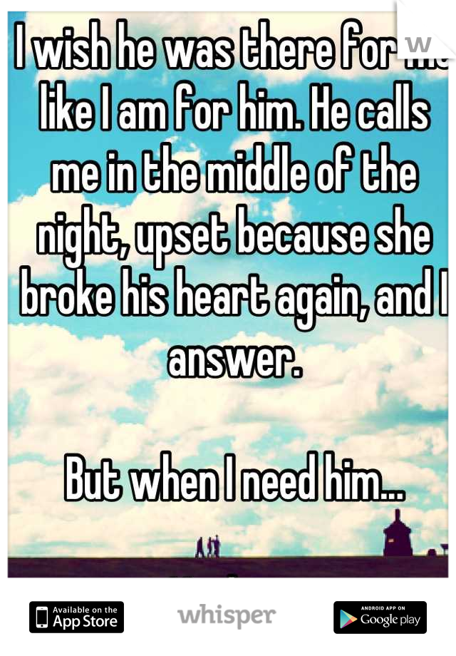 I wish he was there for me like I am for him. He calls me in the middle of the night, upset because she broke his heart again, and I answer.   But when I need him...  Nothing.
