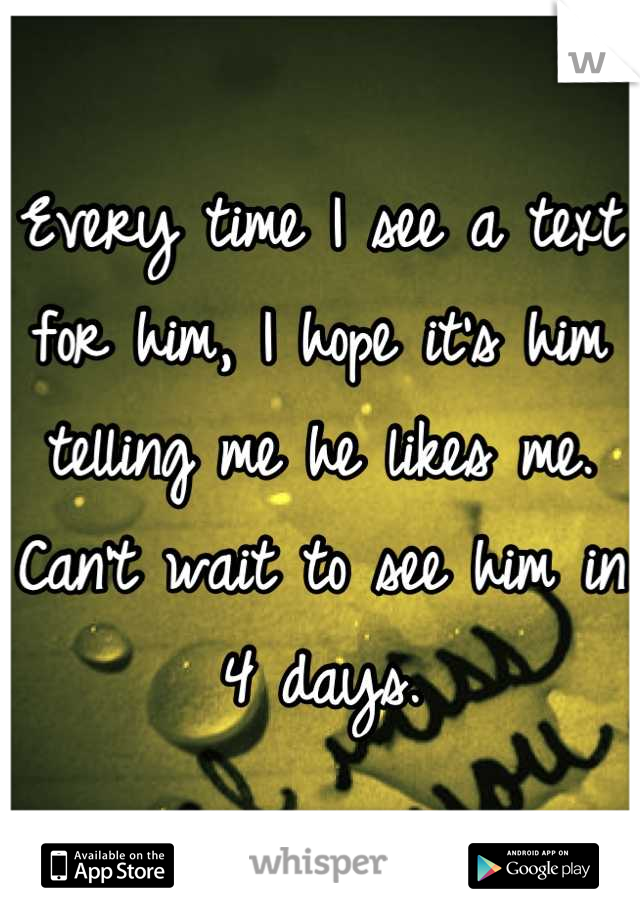 Every time I see a text for him, I hope it's him telling me he likes me. Can't wait to see him in 4 days.
