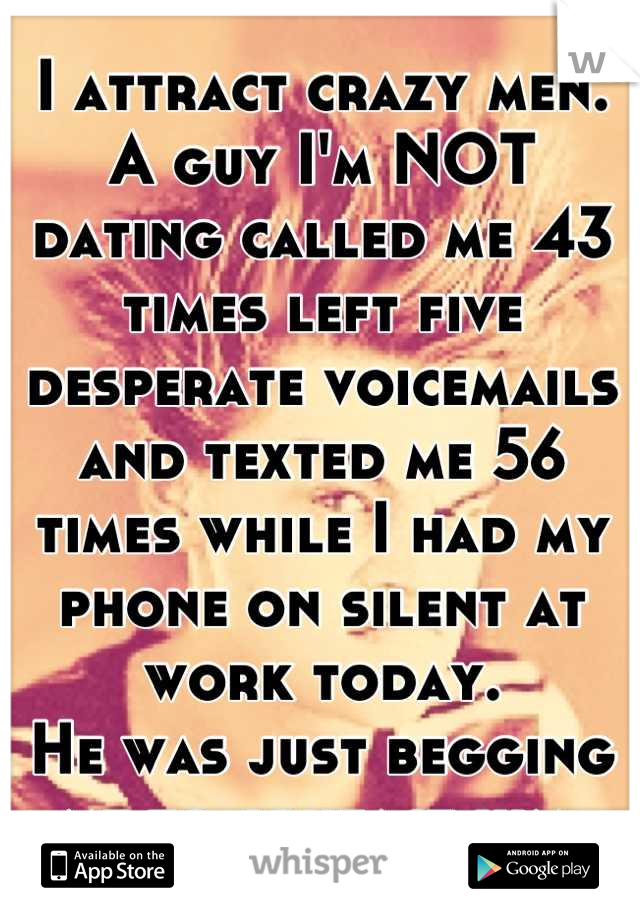 I attract crazy men. A guy I'm NOT dating called me 43 times left five desperate voicemails and texted me 56 times while I had my phone on silent at work today. He was just begging me to contact him.