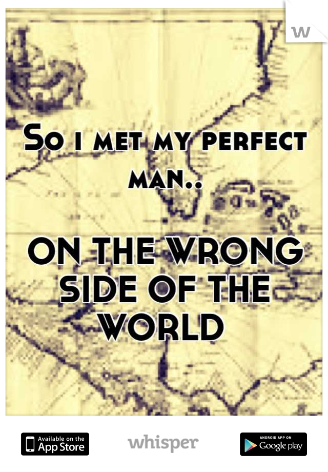 So i met my perfect man..  ON THE WRONG SIDE OF THE WORLD