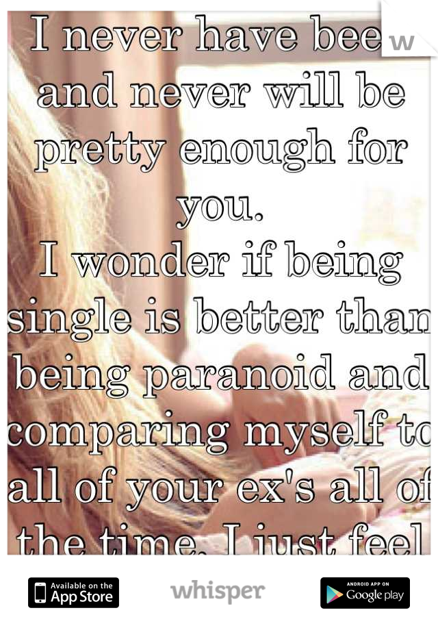 I never have been and never will be pretty enough for you.  I wonder if being single is better than being paranoid and comparing myself to all of your ex's all of the time, I just feel like shit