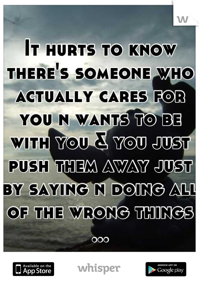 It hurts to know there's someone who actually cares for you n wants to be with you & you just push them away just by saying n doing all of the wrong things ...