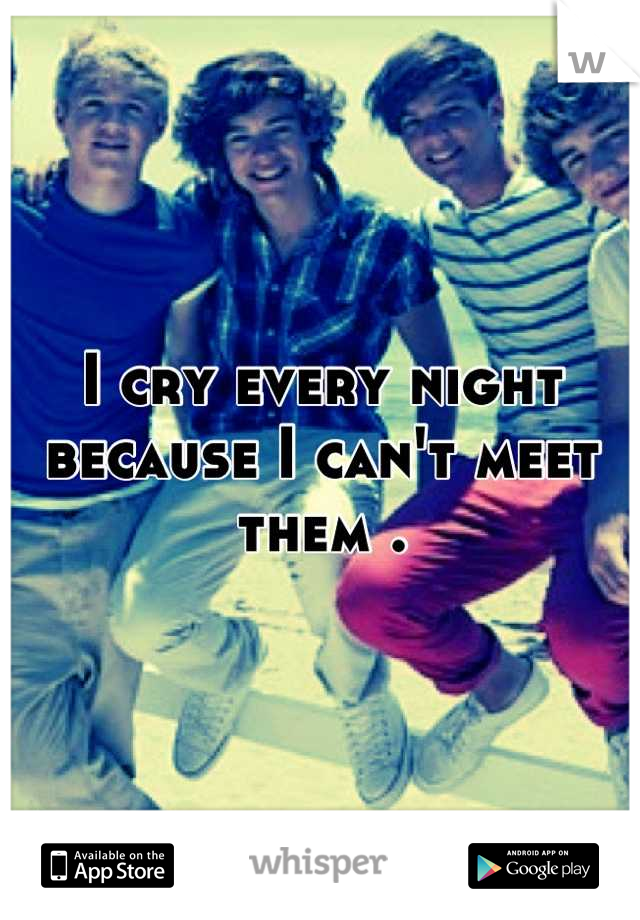 I cry every night because I can't meet them .