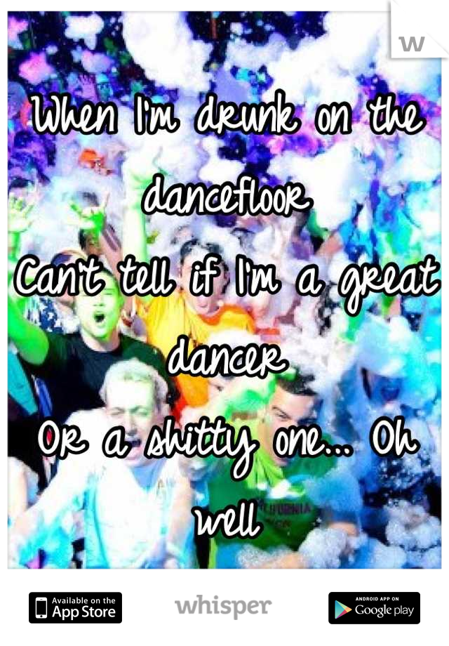 When I'm drunk on the dancefloor Can't tell if I'm a great dancer Or a shitty one... Oh well