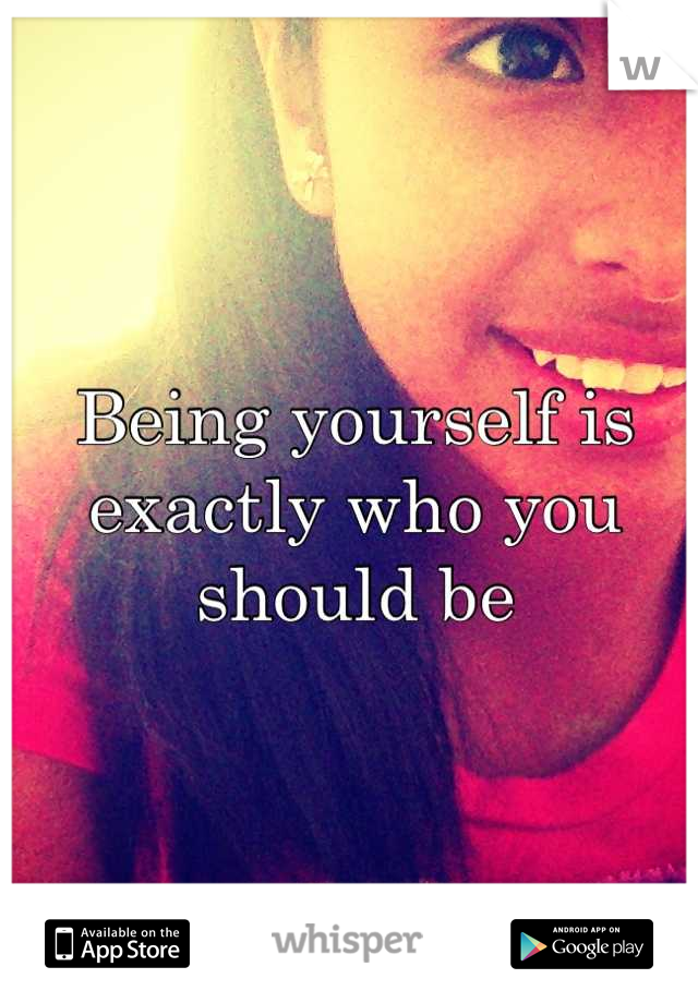 Being yourself is exactly who you  should be