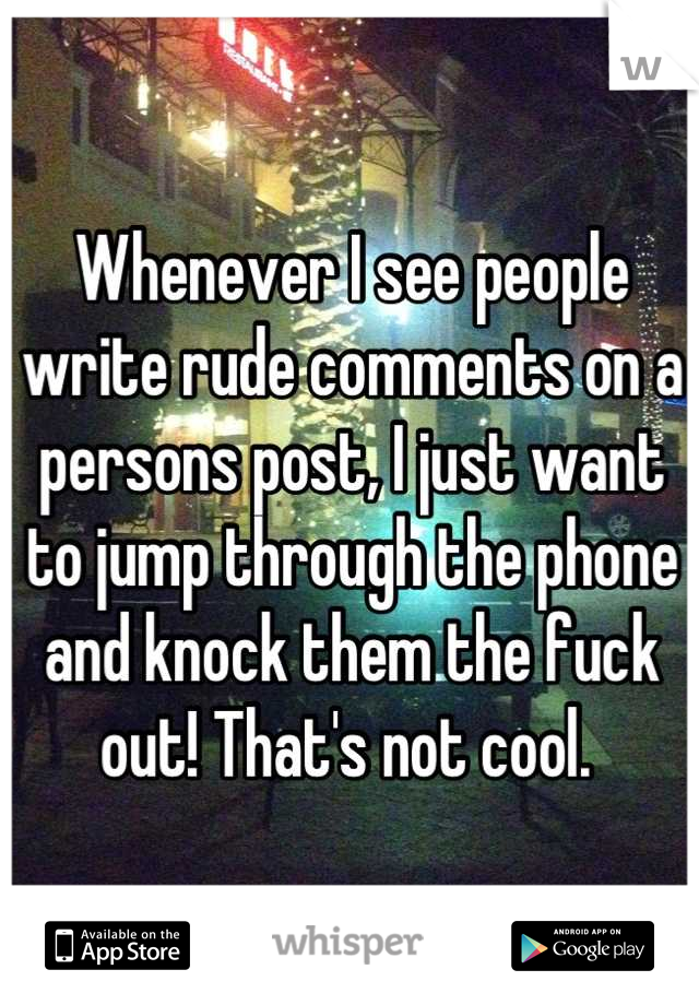 Whenever I see people write rude comments on a persons post, I just want to jump through the phone and knock them the fuck out! That's not cool.