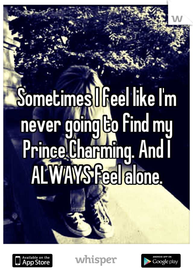 Sometimes I feel like I'm never going to find my Prince Charming. And I ALWAYS feel alone.