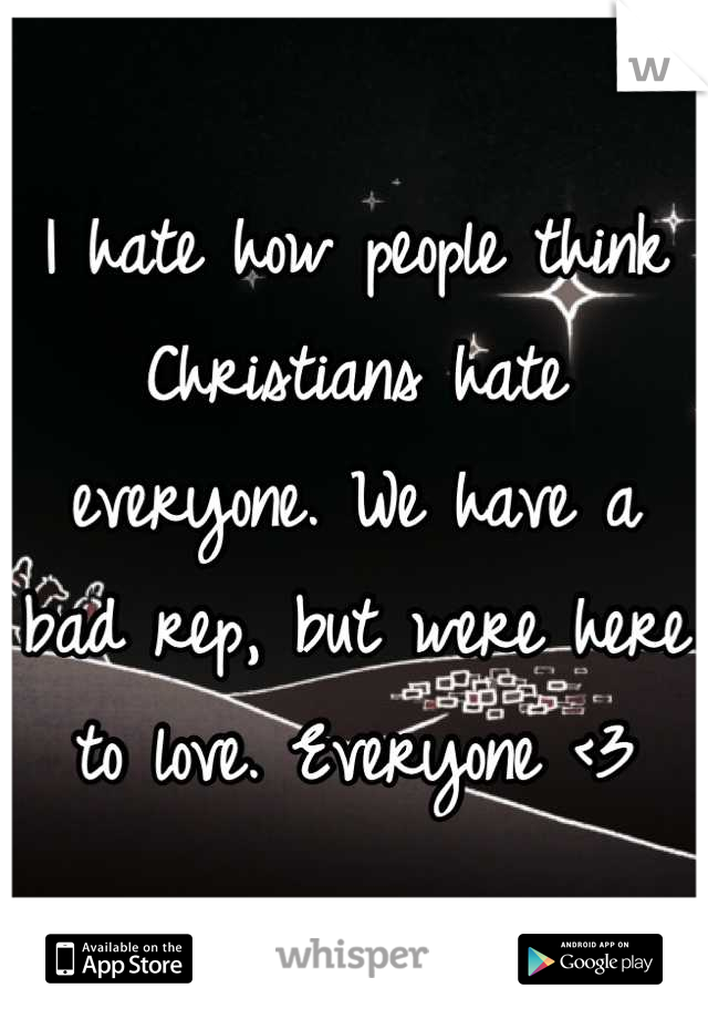 I hate how people think Christians hate everyone. We have a bad rep, but were here to love. Everyone <3