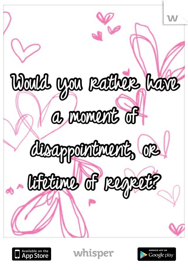 Would you rather have a moment of disappointment, or lifetime of regret?