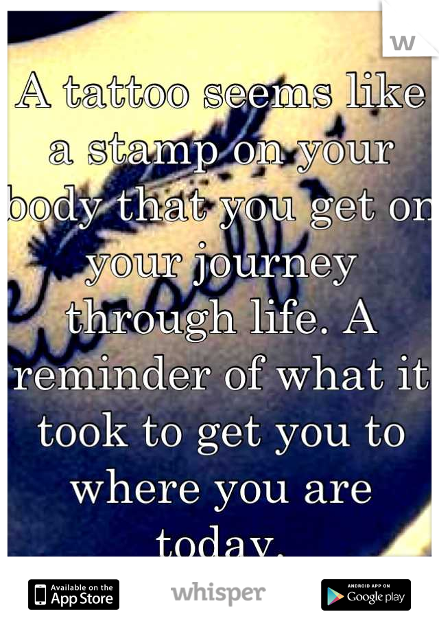 A tattoo seems like a stamp on your body that you get on your journey through life. A reminder of what it took to get you to where you are today.