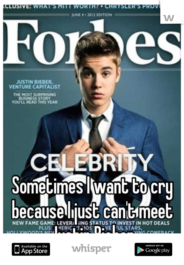 Sometimes I want to cry because I just can't meet Justin Bieber