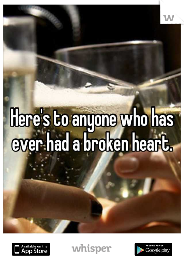 Here's to anyone who has ever had a broken heart.