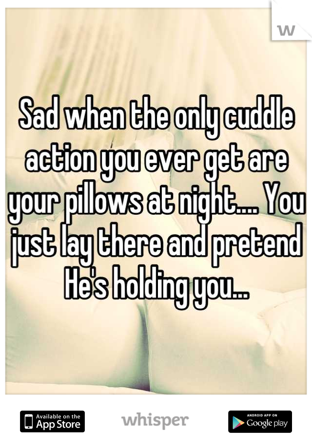 Sad when the only cuddle action you ever get are your pillows at night.... You just lay there and pretend He's holding you...
